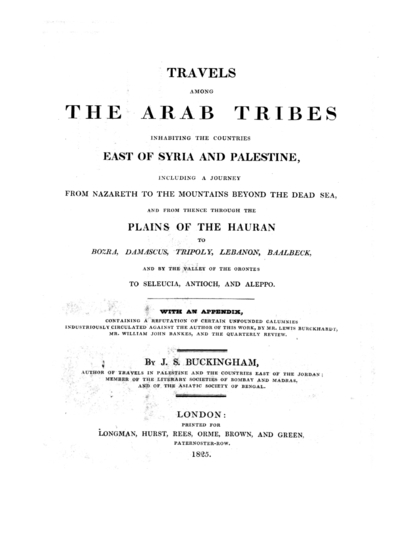 Travels among the Arab tribes inhabiting the countries East of Syria and Palestine, including a journey from Nazareth to the mountains beyond the dead Sea, and from thence throught the Plains of the Hauran to Bozra, Damascus, Tripoly, Lebanon, Baalbeck and by the Valley of the Orontes to Seleucia, Antioch and Aleppo... by J.S. Buckingham