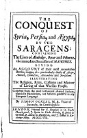 The Conquest Of Syria, Persia, and AEgypt, By The Saracens: Containing The Lives of Abubeker, Omar and Othman, the immediate Successors of Mahomet. Giving An Account of their most remarkable Battles, Sieges, etc. particularly those of Aleppo, Antioch, Damascus, Alexandria and Jerusalem. Illustrating The Religion, Rites, Customs and Manner of Living of the Warlike People