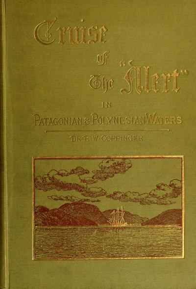 Cruise of the Alert : four years in Patagonian, Polynesian, and Mascarene waters. (1878-82) / by R. W. Coppinger. With sixteen full-page woodcut illustrations from photographs by F. North, R.N., and from sketches by the author.