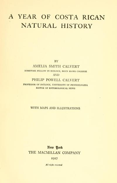 A year of Costa Rican natural history, by Amelia Smith Calvert ... and Philip Powell Calvert ... with maps and illustrations.