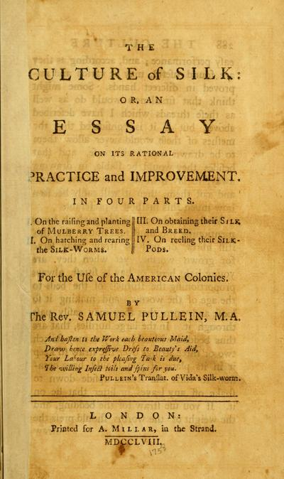 The culture of silk : or, An essay on its rational practice and improvement. In four parts. I. On the raising and planting of mulberry trees. II. On hatching and rearing the silkworms. III. On obtaining their silk, and breed. IV. On reeling their silk-pods : for the use of the American colonies /
