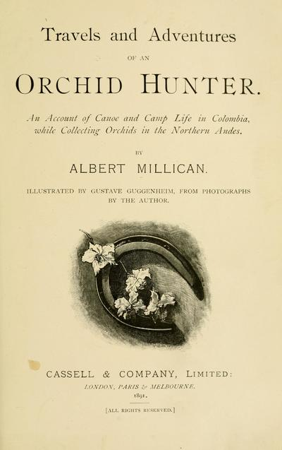 Travels and adventures of an orchid hunter. An account of canoe and camp life in Colombia, while collecting orchids in the northern Andes. By Albert Millican. Illustrated by Gustave Guggenheim, from photographs by the author.