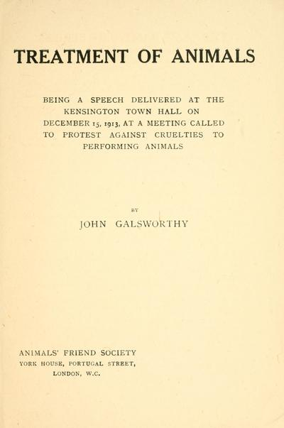 Treatment of animals : being a speech delivered at the Kensington Town Hall on December 15, 1913, at a meeting called to protest against cruelties to performing animals / by John Galsworthy.