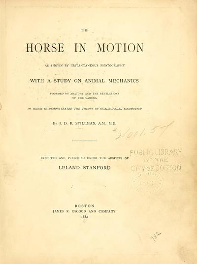 The horse in motion : as shown by instantaneous photography : with a study on animal mechanics founded on anatomy and the revelations of the camera : in which is demonstrated the theory of quadrupedal locomotion / by J.D.B. Stillman A.M., M.D. ; executed and published under the auspices of Leland Stanford.