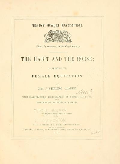 The habit and the horse : a treatise on female equitation. / By Mrs. J. Stirling Clarke. With illustrations, lithographed by Messrs. Day & son, from photographs by Herbert Watkins.