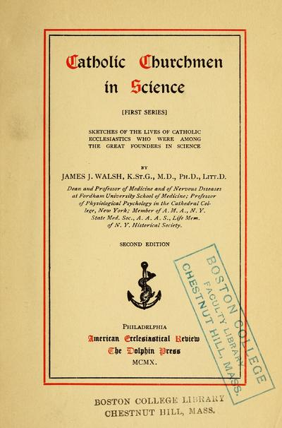 Catholic churchmen in science; sketches of the lives of Catholic ecclesiastics who were among the great founders in science, by James J. Walsh.