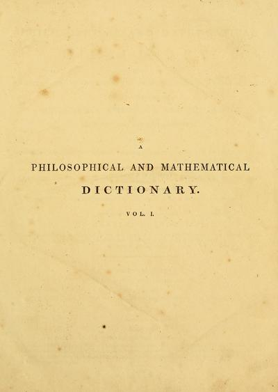A philosophical and mathematical dictionary, containing an explanation of the terms, and an account of the several subjects, comprised under the heads mathemetics, astronomy, and philosophy both natural and experimental ... also memoirs of the lives and writings of the most eminent authors, both ancient and modern ...