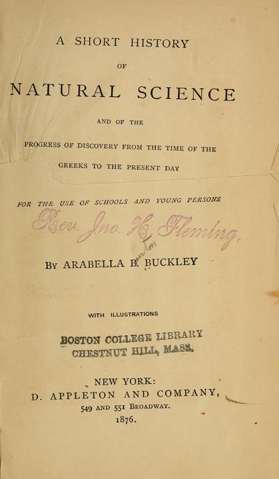 A short history of natural science and of the progress of discovery from the time of the Greeks to the present day. For the use of schools and young persons, by Arabella B. Buckley ...