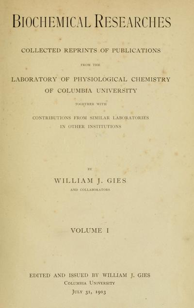 Biochemical researches: collected reprints of publications from the laboratory of physiological chemistry of Columbia University, together with contributions from similar laboratories in other institutions, by William J. Gies and collaborators.