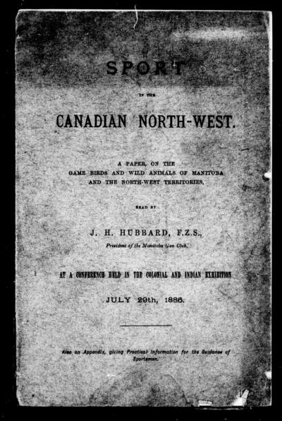 Sport in the Canadian North-West a paper on the game birds and wild animals of Manitoba and the North-West Territories, read by J.H. Hubbard, F.Z.S., president of the Manitoba Gun Club, at a conference held in the Colonial and Indian Exhibition, July 29th, 1886 : also an appendix giving practical information for the guidance of sportsmen.