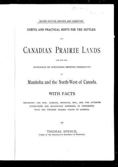 Useful and practical hints for the settler on Canadian prairie lands and for the guidance of intending British immigrants to Manitoba and the North-West of Canada with facts regarding the soil, climate, products, etc., and the superior attractions and advantages possessed, in comparison with the western prairie states of America / by Thomas Spence.