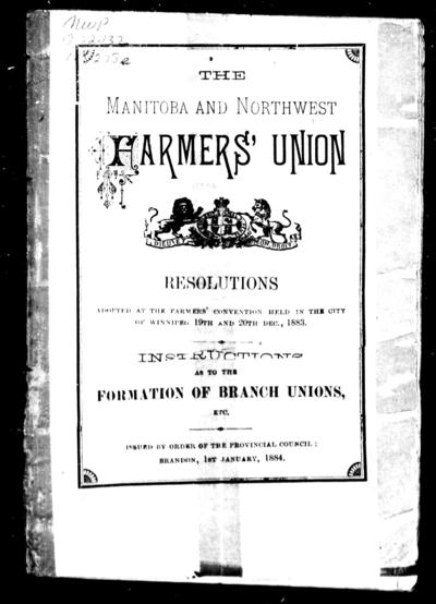 The Manitoba and Northwest Farmers' Union resolutions adopted at the farmers' convention held in the city of Winnipeg 19th and 20th Dec., 1883 : instructions as to the formation of branch unions, etc.
