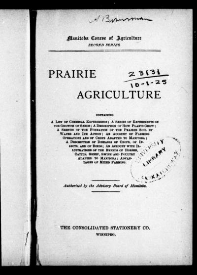 Prairie agriculture containing a list of chemical experiments; a series of experiments on the growth of seeds; a description of how plants grow; a sketch of the formation of the prairie soil by water and ice action; an account of farming operations and of crops adapted to Manitoba; a description of diseases of crops, of insects, and of birds; an account with illustrations of the breeds of horses, cattle, sheep, swine and poultry adapted to Manitoba; advantages of mixed farming.