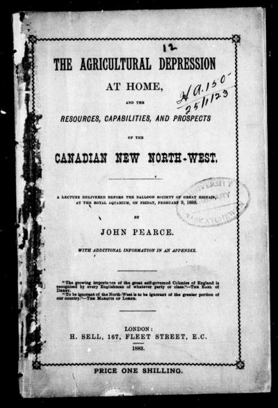 The agricultural depression at home, and the resources, capabilities and prospects of the Canadian new North-West a lecture delivered before the Balloon Society of Great Britain at the Royal Aquarium, on Friday 9, 1883 / by John Pearce.