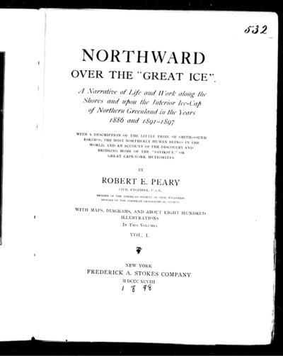 Northward over the great ice a narrative of life and work along the shores and upon the interior ice-cap of northern Greenland in the years 1886 and 1891-1897 : with a description of the little tribe of Smith-Sound Eskimos, the most northerly human beings in the world, and an account of the discovery and bringing home of the  Saviksue or great Cape-York meteorites /