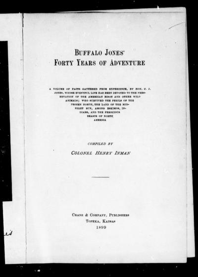 Buffalo Jones' forty years of adventure a volume of facts gathered from experience by Hon. C.J. Jones ... among Eskimos, Indians, and the ferocious beasts of North America / compiled by Henry Inman.