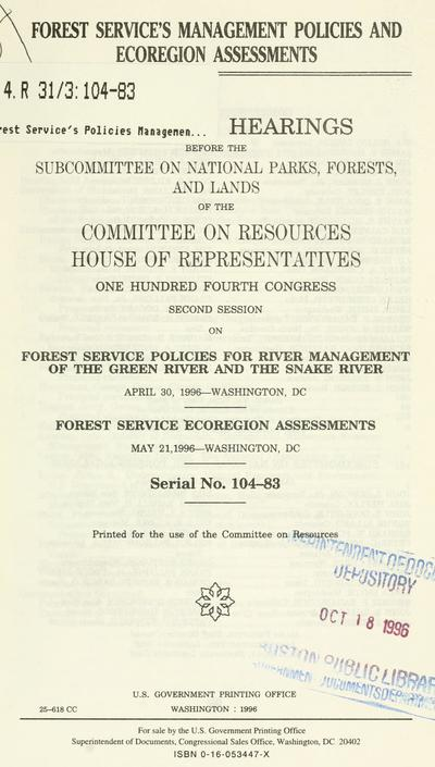 Forest Service's management policies and ecoregion assessments : oversight hearings before the Subcommittee on National Parks, Forests, and Lands of the Committee on Resources, House of Representatives, One Hundred Fourth Congress, second session, on Forest Service policies for river-management of the Green River and the Snake River, April 30, 1996--Washington, DC, Forest Service ecoregion assessments, May 21, 1996--Washington, DC.