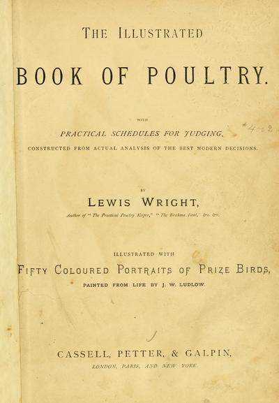 The illustrated book of poultry. With practical scheduals for judging, constructed from actual analysis of the best modern decisions. By Lewis Wright ... Illustrated with fifty coloured portraits of prize birds, painted from life by J. W. Ludlow.