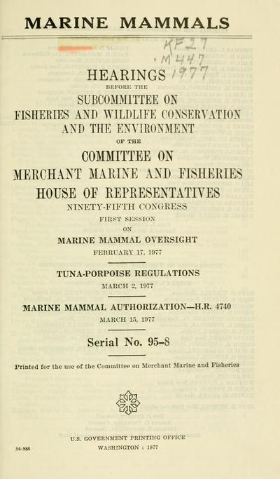 Marine mammals : hearings before the Subcommittee on Fisheries and Wildlife Conservation and the Environment of the Committee on Merchant Marine and Fisheries, House of Representatives, Ninety-fifth Congress, first session ... February 17, 1977 ... March 2, 1977 ... H.R. 4740, March 15, 1977.