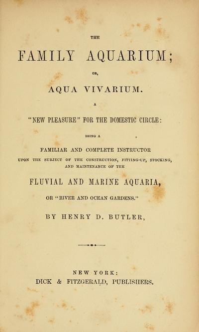 The family aquarium; : or, Aqua vivarium ... being a familiar and complete instructor upon the subject of the construction, fitting-up, stocking, and maintenance of the fluvial and marine aquaria ... / By Henry D. Butler.