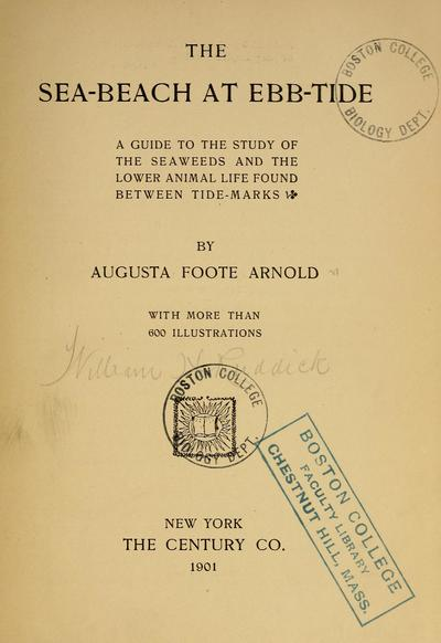 The sea-beach at ebb-tide; a guide to the study of the seaweeds and the lower animal life found between tidemarks. By Augusta Foote Arnold, with more than 600 illustrations.