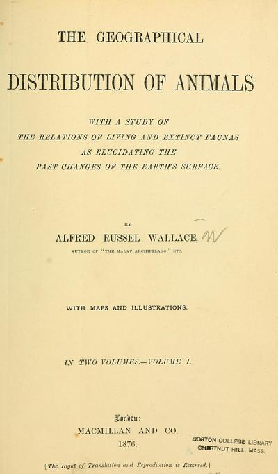 The geographical distribution of animals, with a study of the relations of living and extinct faunas as elucidating the past changes of the earth's surface. By Alfred Russel Wallace.
