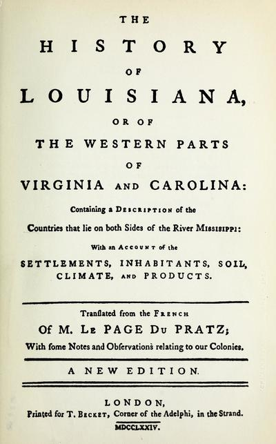 The history of Louisiana, or of the western parts of Virginia and Carolina : containing a description of the countries that lie on both sides of the river Mississippi: with an account of the settlements, inhabitants, soil, climate, and products /