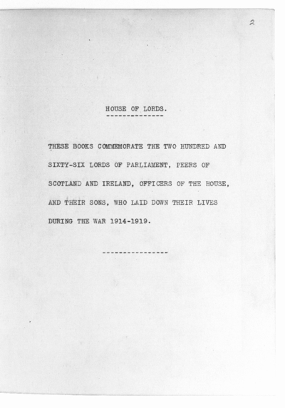 'HOUSE OF LORDS. IN PIAM MEMORIAM MCMXIV-MCMXIX': a typewritten copy of the text of the Memorial Book in two volumes, thus entitled, calligraphically written by William Graily Hewitt and Ida D. Henstock in 1927 and preserved in the Library of the House of Lords (see First Report by the Select Committee of the House of Lords appointed to consider the Erection of the Peers' War Memorial, 1928, p. 3, and The Times, 22 Dec. 1928, p. 13). The book lists in alphabetical order, with some biographical details, the two hundred and sixty-six Lords of Parliament, Peers of Scotland and Ireland, Officers of the House, and their sons, who lost their lives in the First World War, 1914-1919. Photographs of the bindings of each volume (which were executed by Douglas Bennett Cockerell) are included at ff. 1, 136. Paper; ff. 271. Quarto. Circ. 1928. Presented by Sir Charles Clay, Librarian of the House of Lords.
